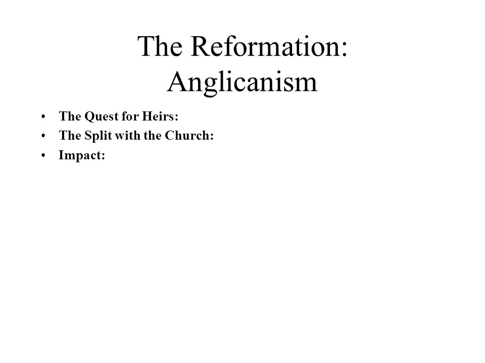 The Reformation: Anglicanism The Quest for Heirs: The Split with the Church: Impact: