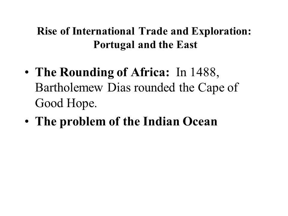 Rise of International Trade and Exploration: Portugal and the East The Rounding of Africa: In 1488, Bartholemew Dias rounded the Cape of Good Hope.