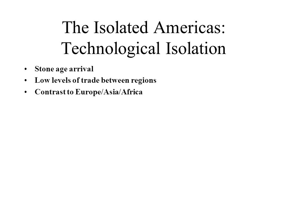 The Isolated Americas: Technological Isolation Stone age arrival Low levels of trade between regions Contrast to Europe/Asia/Africa
