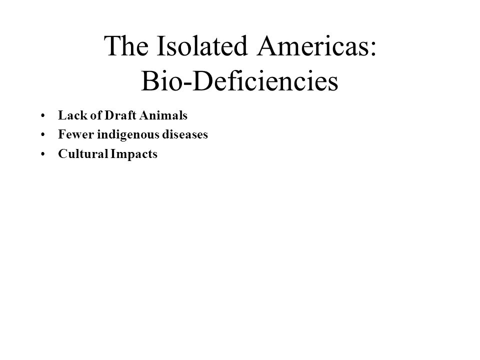 The Isolated Americas: Bio-Deficiencies Lack of Draft Animals Fewer indigenous diseases Cultural Impacts