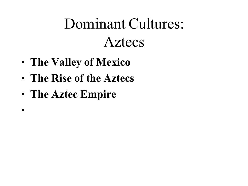 Dominant Cultures: Aztecs The Valley of Mexico The Rise of the Aztecs The Aztec Empire