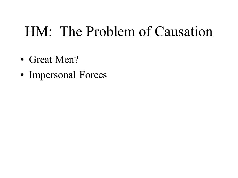 HM: The Problem of Causation Great Men? Impersonal Forces