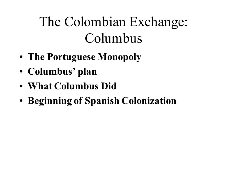 The Colombian Exchange: Columbus The Portuguese Monopoly Columbus' plan What Columbus Did Beginning of Spanish Colonization