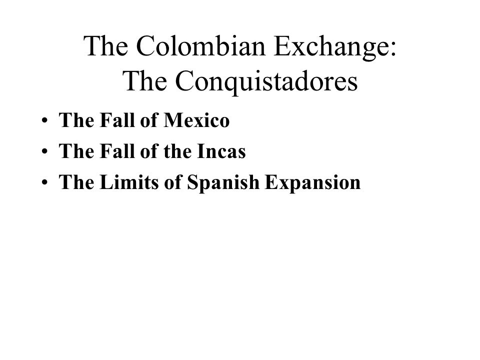 The Colombian Exchange: The Conquistadores The Fall of Mexico The Fall of the Incas The Limits of Spanish Expansion