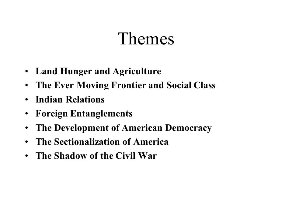 Themes Land Hunger and Agriculture The Ever Moving Frontier and Social Class Indian Relations Foreign Entanglements The Development of American Democracy The Sectionalization of America The Shadow of the Civil War