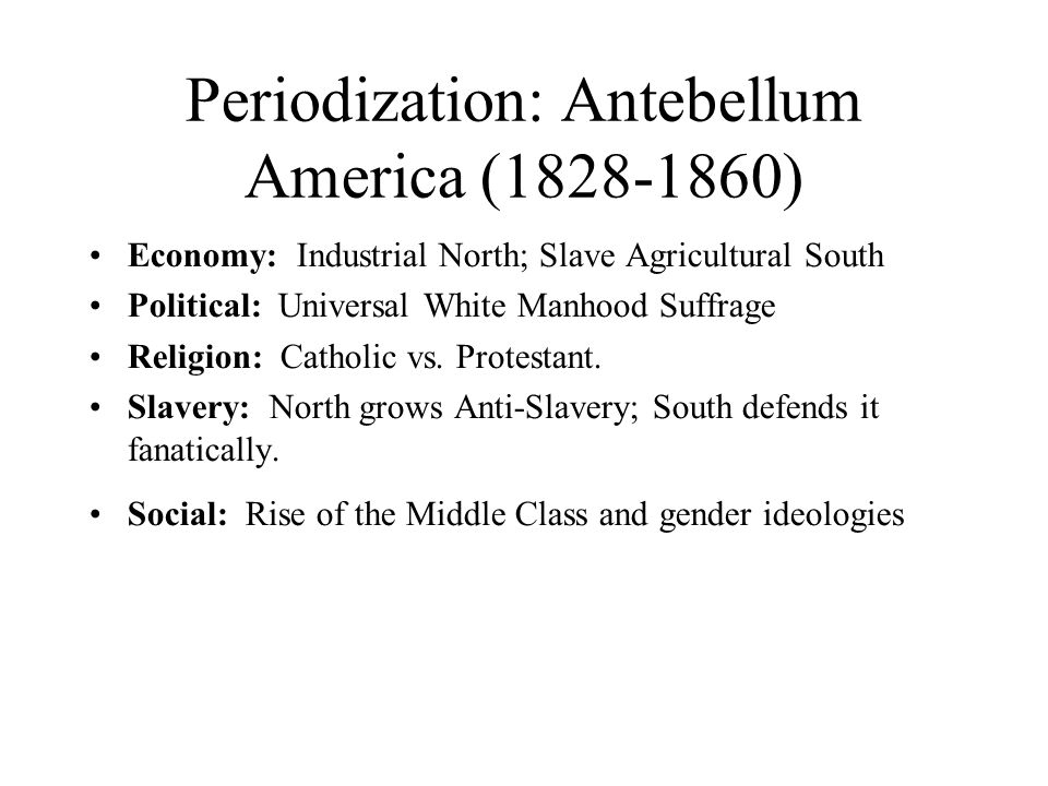 Periodization: Antebellum America (1828-1860) Economy: Industrial North; Slave Agricultural South Political: Universal White Manhood Suffrage Religion: Catholic vs.