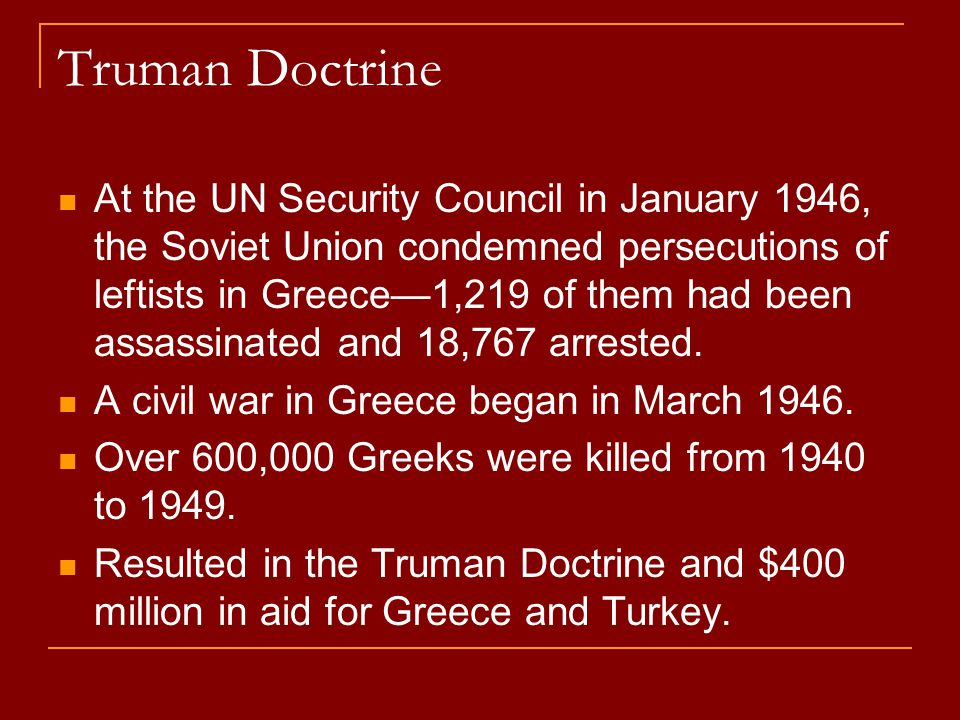 Truman Doctrine At the UN Security Council in January 1946, the Soviet Union condemned persecutions of leftists in Greece—1,219 of them had been assas