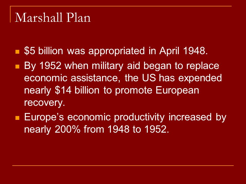 Marshall Plan $5 billion was appropriated in April 1948. By 1952 when military aid began to replace economic assistance, the US has expended nearly $1