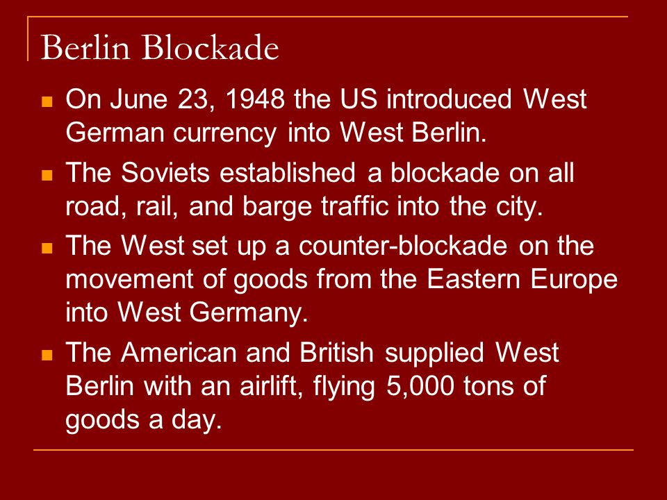 Berlin Blockade On June 23, 1948 the US introduced West German currency into West Berlin. The Soviets established a blockade on all road, rail, and ba