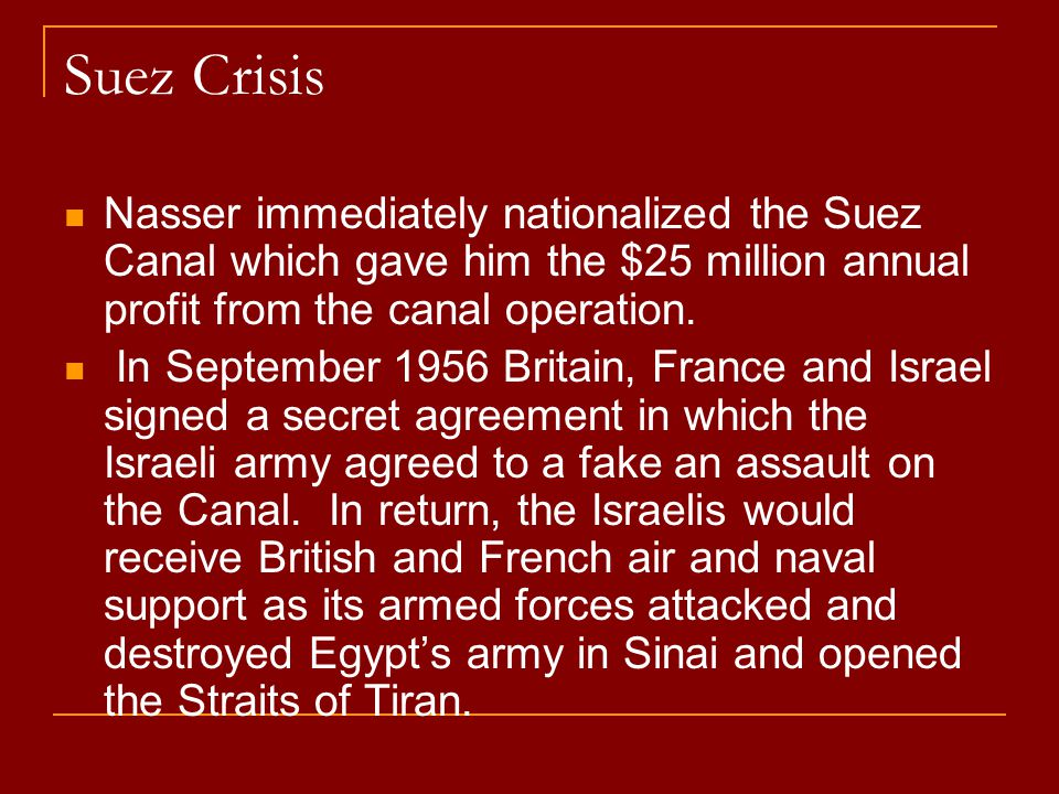 Suez Crisis Nasser immediately nationalized the Suez Canal which gave him the $25 million annual profit from the canal operation. In September 1956 Br
