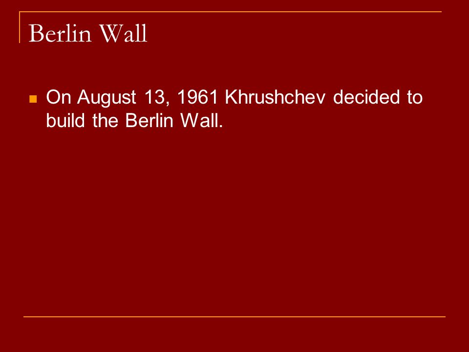 Berlin Wall On August 13, 1961 Khrushchev decided to build the Berlin Wall.