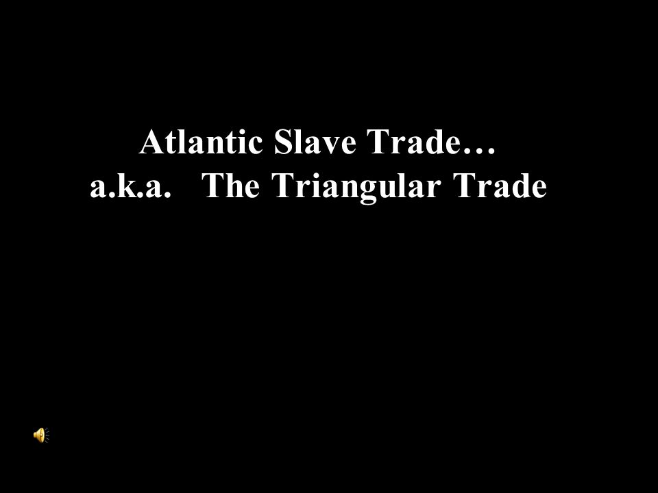 Atlantic Slave Trade… a.k.a. The Triangular Trade