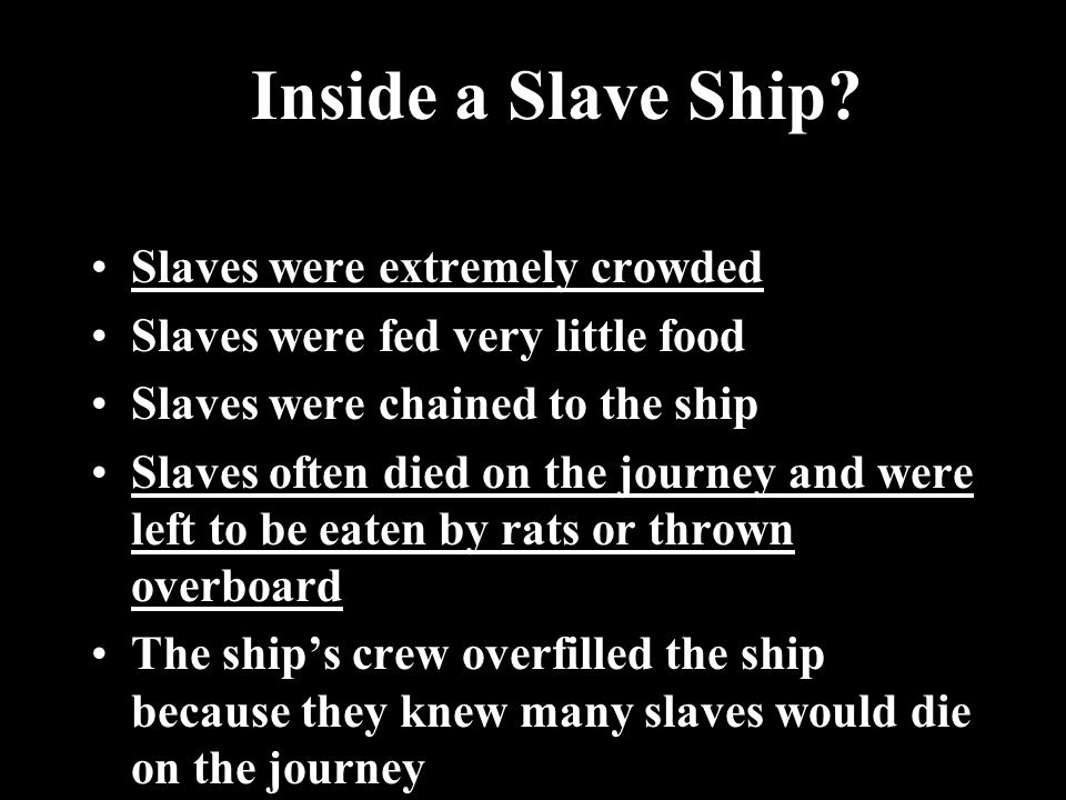 Slaves were extremely crowded Slaves were fed very little food Slaves were chained to the ship Slaves often died on the journey and were left to be eaten by rats or thrown overboardSlaves often died on the journey and were left to be eaten by rats or thrown overboard The ship's crew overfilled the ship because they knew many slaves would die on the journey Inside a Slave Ship