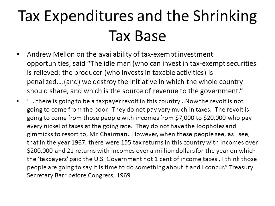 Tax Expenditures and the Shrinking Tax Base Andrew Mellon on the availability of tax-exempt investment opportunities, said The idle man (who can invest in tax-exempt securities is relieved; the producer (who invests in taxable activities) is penalized….(and) we destroy the initiative in which the whole country should share, and which is the source of revenue to the government. …there is going to be a taxpayer revolt in this country…Now the revolt is not going to come from the poor.