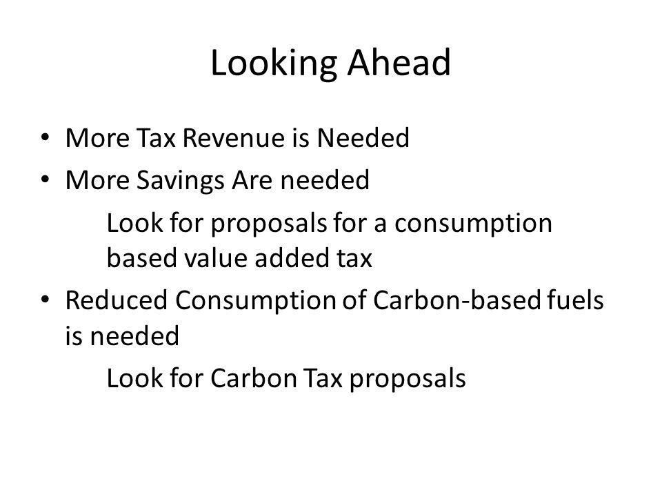 Looking Ahead More Tax Revenue is Needed More Savings Are needed Look for proposals for a consumption based value added tax Reduced Consumption of Carbon-based fuels is needed Look for Carbon Tax proposals