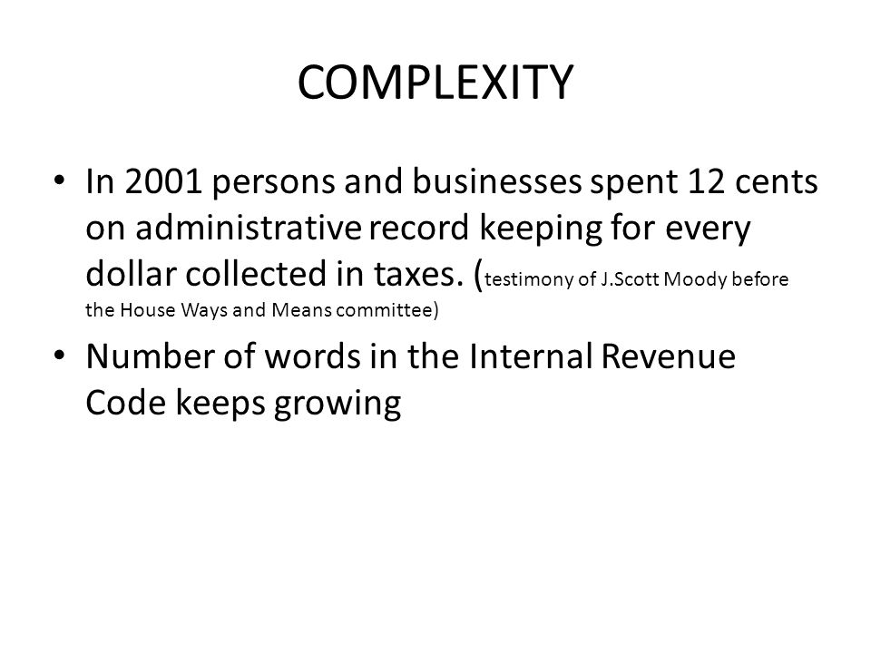 COMPLEXITY In 2001 persons and businesses spent 12 cents on administrative record keeping for every dollar collected in taxes.