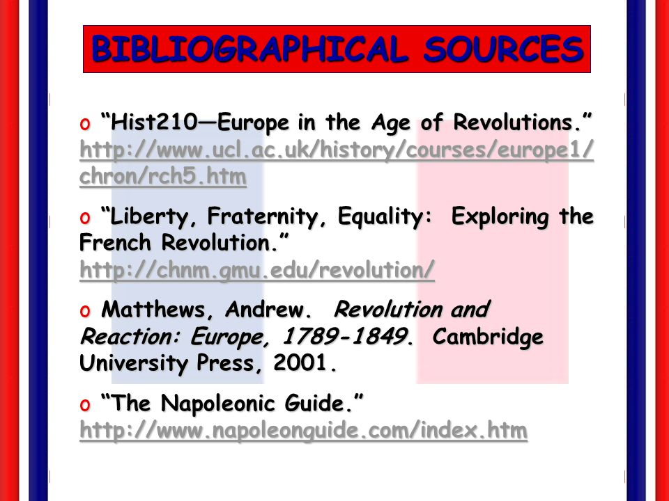 BIBLIOGRAPHICAL SOURCES o Hist210—Europe in the Age of Revolutions. http://www.ucl.ac.uk/history/courses/europe1/ chron/rch5.htm http://www.ucl.ac.uk/history/courses/europe1/ chron/rch5.htm http://www.ucl.ac.uk/history/courses/europe1/ chron/rch5.htm o Liberty, Fraternity, Equality: Exploring the French Revolution. http://chnm.gmu.edu/revolution/ http://chnm.gmu.edu/revolution/ o Matthews, Andrew.