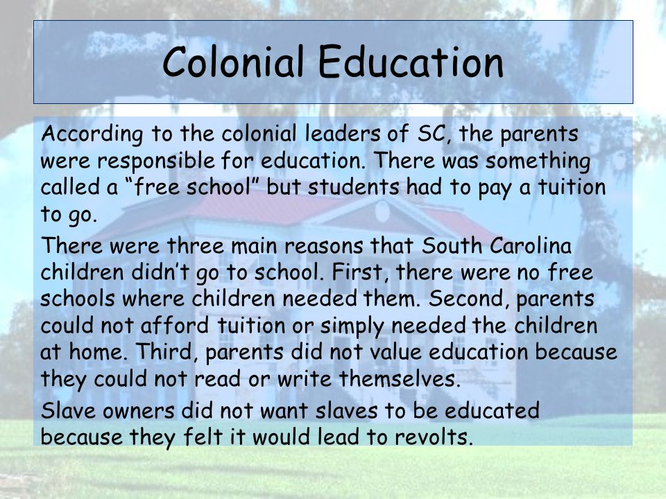 """Colonial Education According to the colonial leaders of SC, the parents were responsible for education. There was something called a """"free school"""" but"""