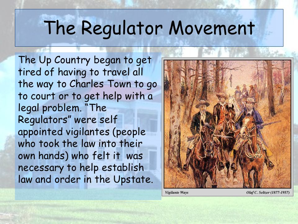The Regulator Movement The Up Country began to get tired of having to travel all the way to Charles Town to go to court or to get help with a legal pr