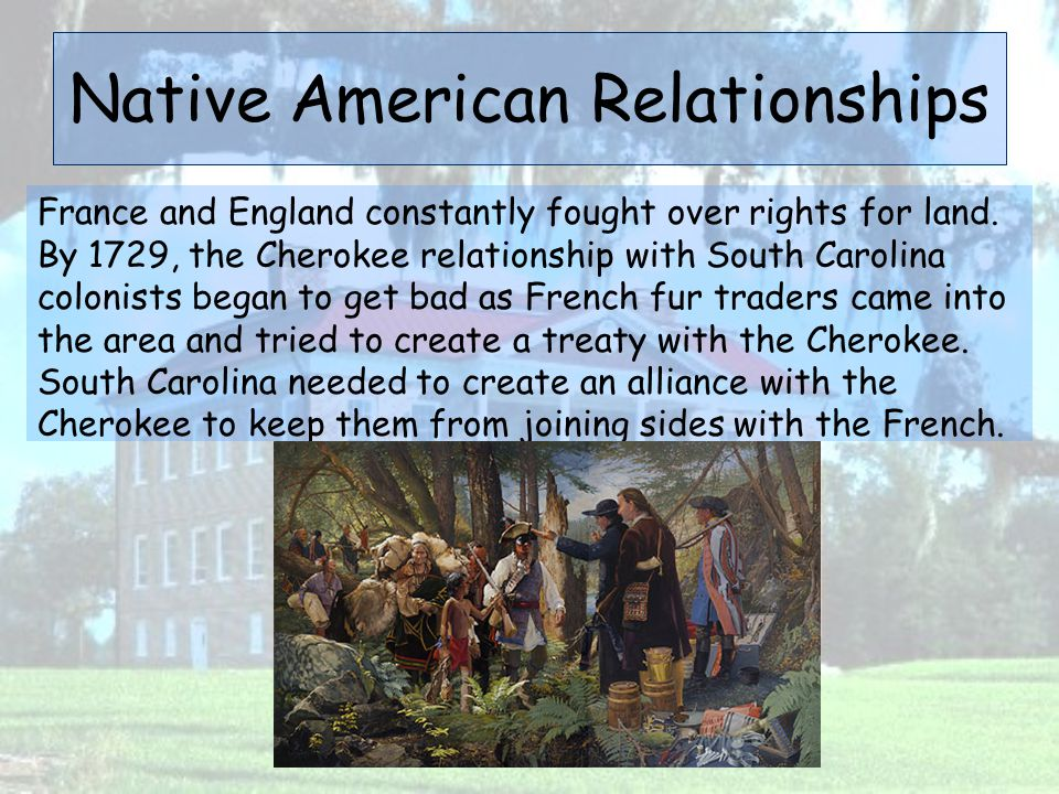 Native American Relationships France and England constantly fought over rights for land. By 1729, the Cherokee relationship with South Carolina coloni