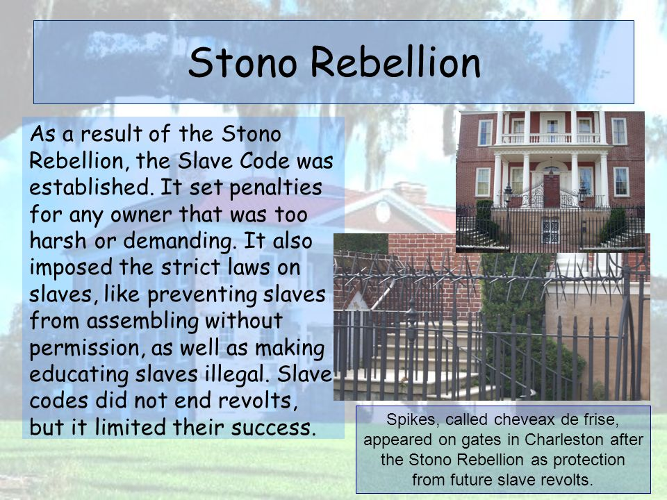 Stono Rebellion As a result of the Stono Rebellion, the Slave Code was established. It set penalties for any owner that was too harsh or demanding. It