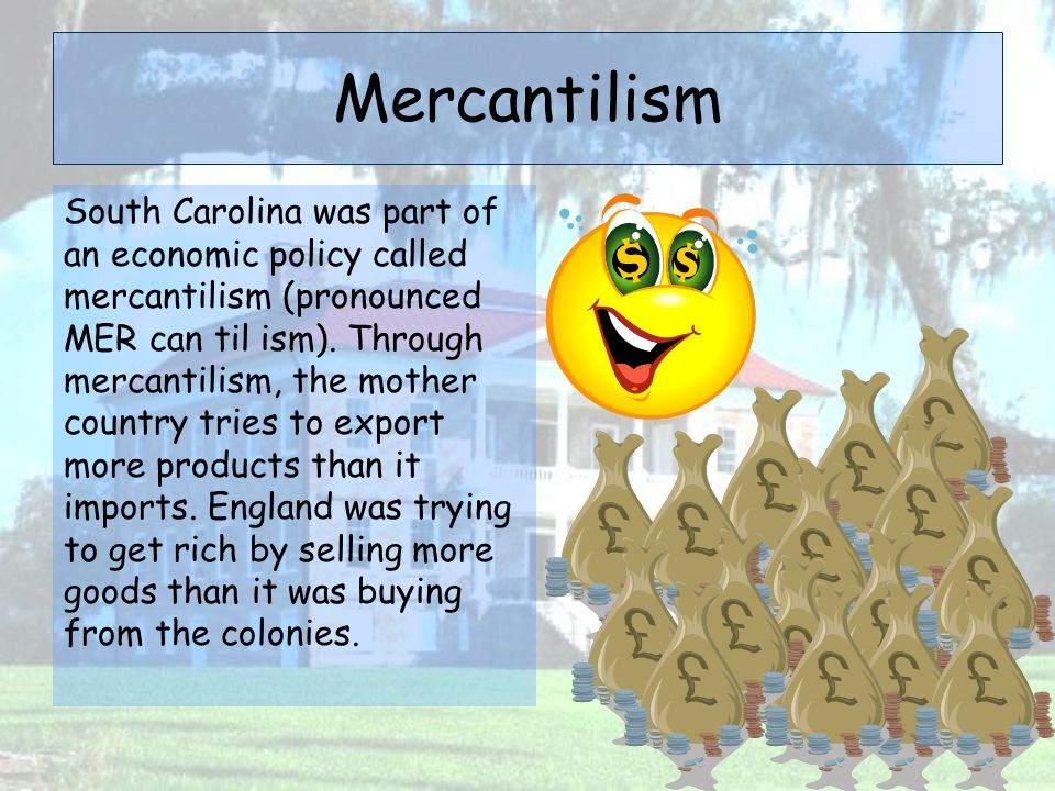 Mercantilism South Carolina was part of an economic policy called mercantilism (pronounced MER can til ism). Through mercantilism, the mother country