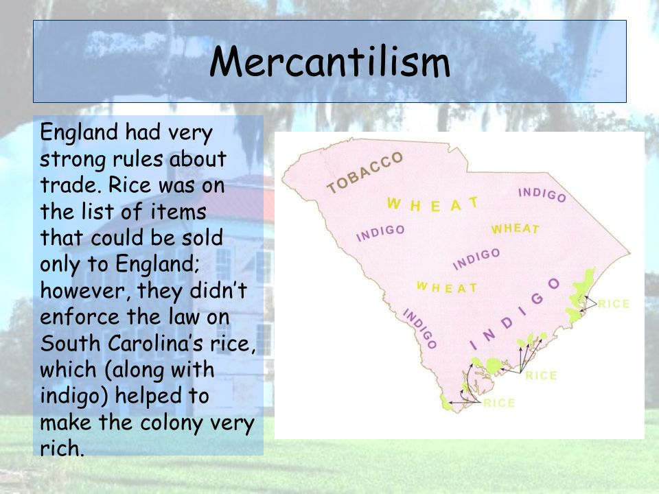 Mercantilism England had very strong rules about trade. Rice was on the list of items that could be sold only to England; however, they didn't enforce