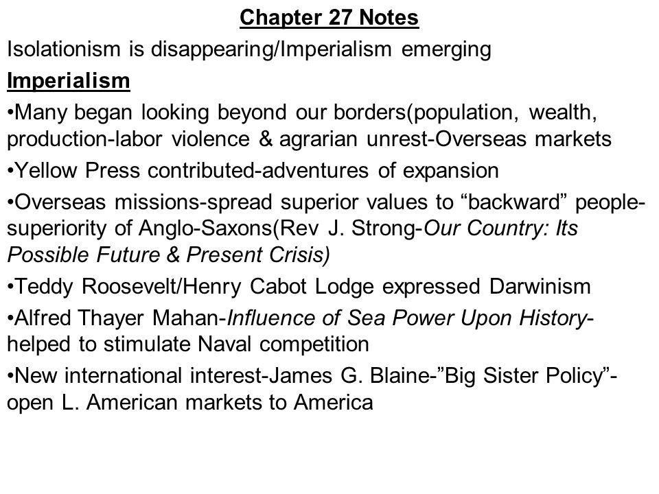 Chapter 27 Notes Isolationism is disappearing/Imperialism emerging Imperialism Many began looking beyond our borders(population, wealth, production-labor violence & agrarian unrest-Overseas markets Yellow Press contributed-adventures of expansion Overseas missions-spread superior values to backward people- superiority of Anglo-Saxons(Rev J.