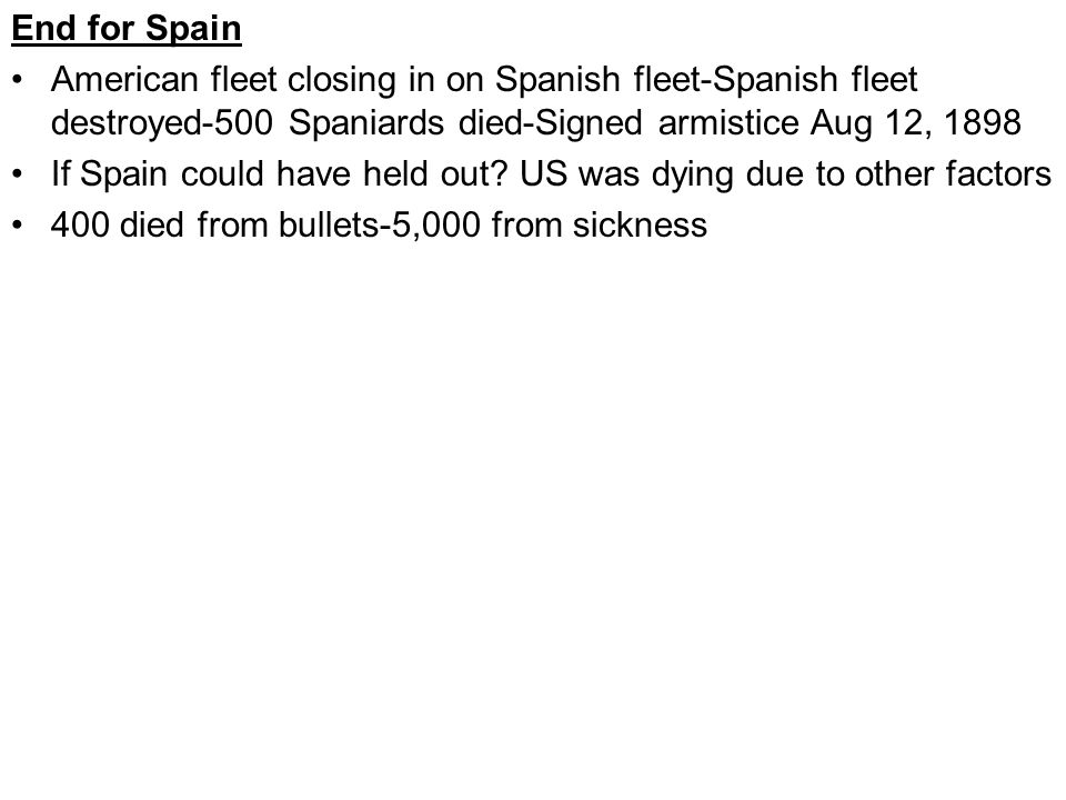 End for Spain American fleet closing in on Spanish fleet-Spanish fleet destroyed-500 Spaniards died-Signed armistice Aug 12, 1898 If Spain could have held out.