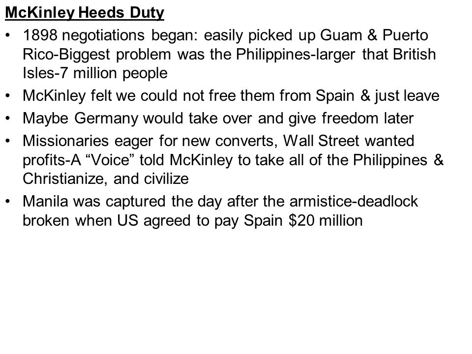 McKinley Heeds Duty 1898 negotiations began: easily picked up Guam & Puerto Rico-Biggest problem was the Philippines-larger that British Isles-7 million people McKinley felt we could not free them from Spain & just leave Maybe Germany would take over and give freedom later Missionaries eager for new converts, Wall Street wanted profits-A Voice told McKinley to take all of the Philippines & Christianize, and civilize Manila was captured the day after the armistice-deadlock broken when US agreed to pay Spain $20 million