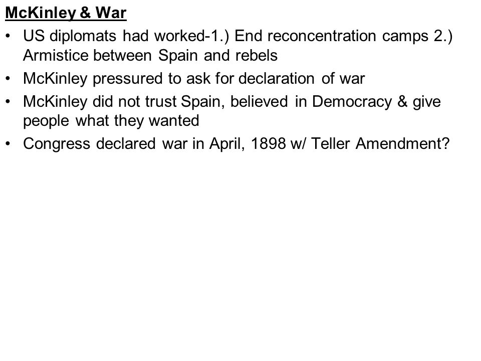 McKinley & War US diplomats had worked-1.) End reconcentration camps 2.) Armistice between Spain and rebels McKinley pressured to ask for declaration of war McKinley did not trust Spain, believed in Democracy & give people what they wanted Congress declared war in April, 1898 w/ Teller Amendment