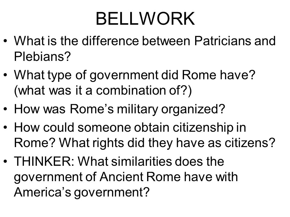 BELLWORK What is the difference between Patricians and Plebians? What type of government did Rome have? (what was it a combination of?) How was Rome's