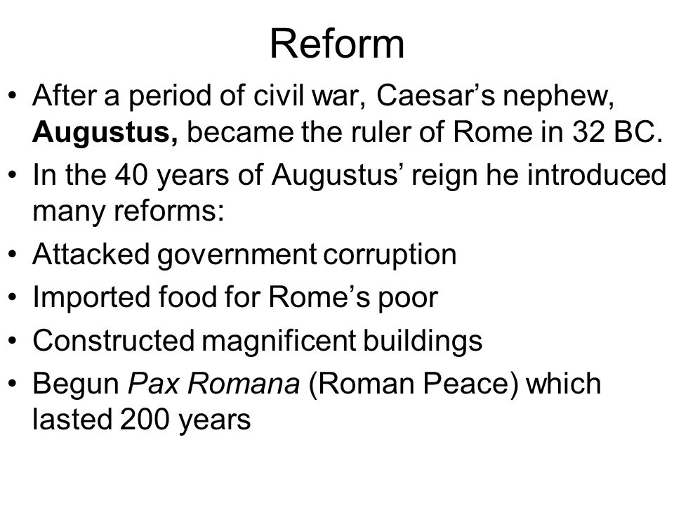 Reform After a period of civil war, Caesar's nephew, Augustus, became the ruler of Rome in 32 BC. In the 40 years of Augustus' reign he introduced man
