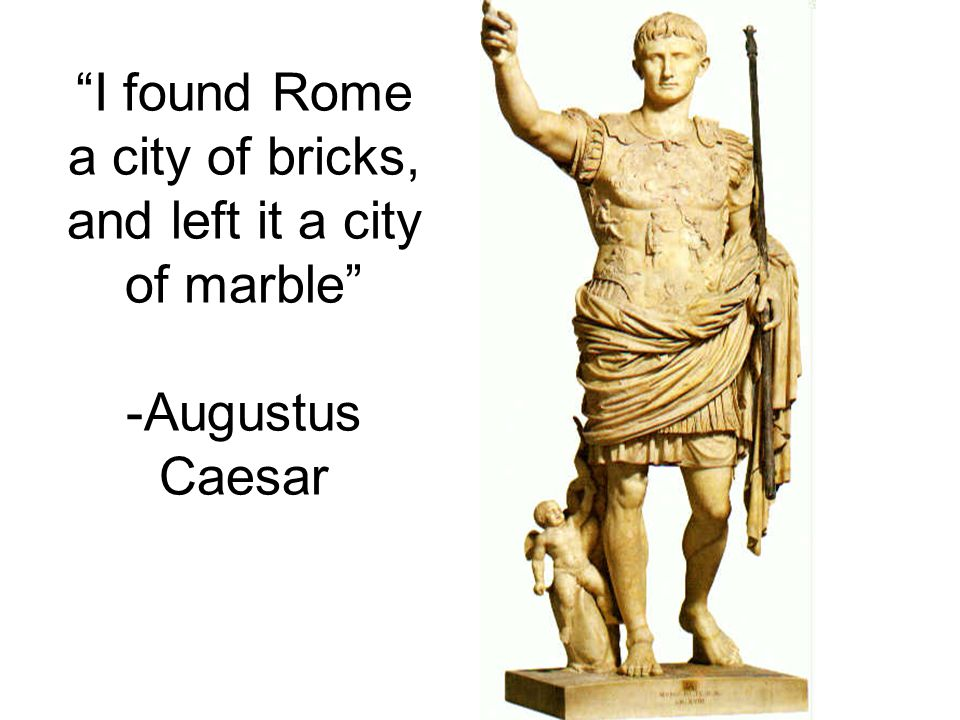 I found Rome a city of bricks, and left it a city of marble -Augustus Caesar