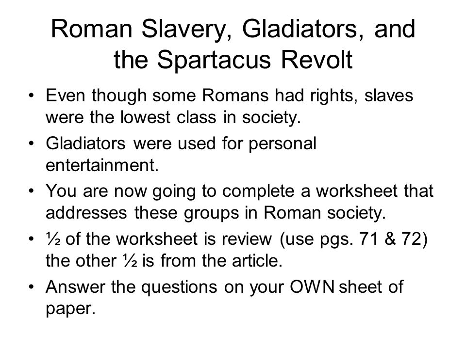 Roman Slavery, Gladiators, and the Spartacus Revolt Even though some Romans had rights, slaves were the lowest class in society.
