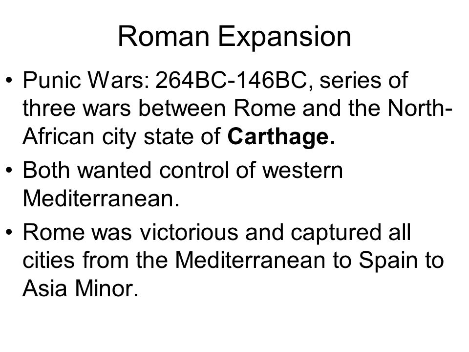 Roman Expansion Punic Wars: 264BC-146BC, series of three wars between Rome and the North- African city state of Carthage. Both wanted control of weste