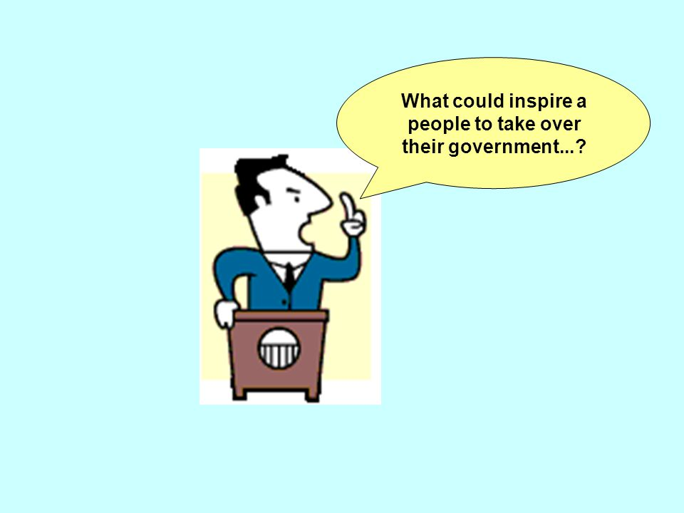 What could inspire a people to take over their government...