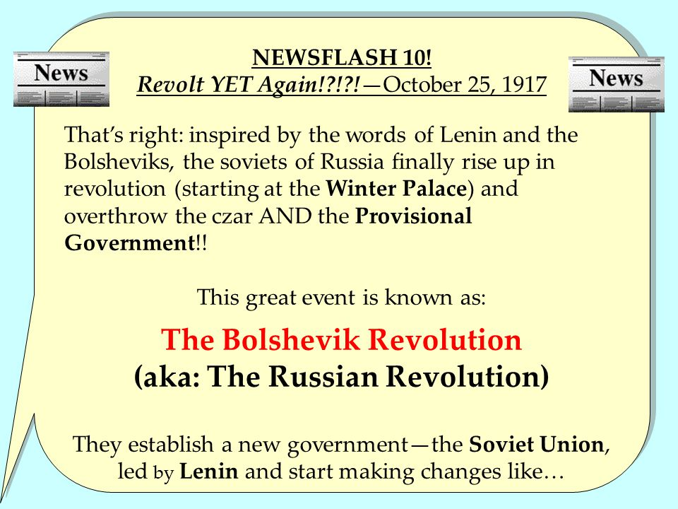 NEWSFLASH 10! Revolt YET Again!?!?!—October 25, 1917 That's right: inspired by the words of Lenin and the Bolsheviks, the soviets of Russia finally ri