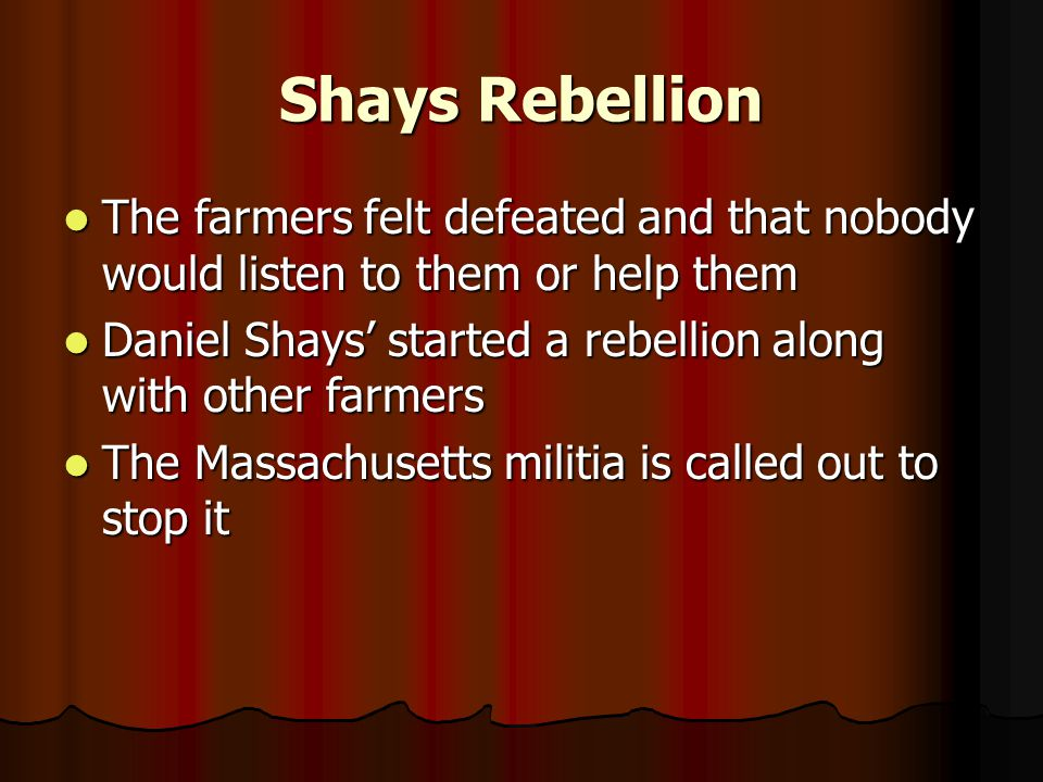 Shays Rebellion The farmers felt defeated and that nobody would listen to them or help them The farmers felt defeated and that nobody would listen to them or help them Daniel Shays' started a rebellion along with other farmers Daniel Shays' started a rebellion along with other farmers The Massachusetts militia is called out to stop it The Massachusetts militia is called out to stop it