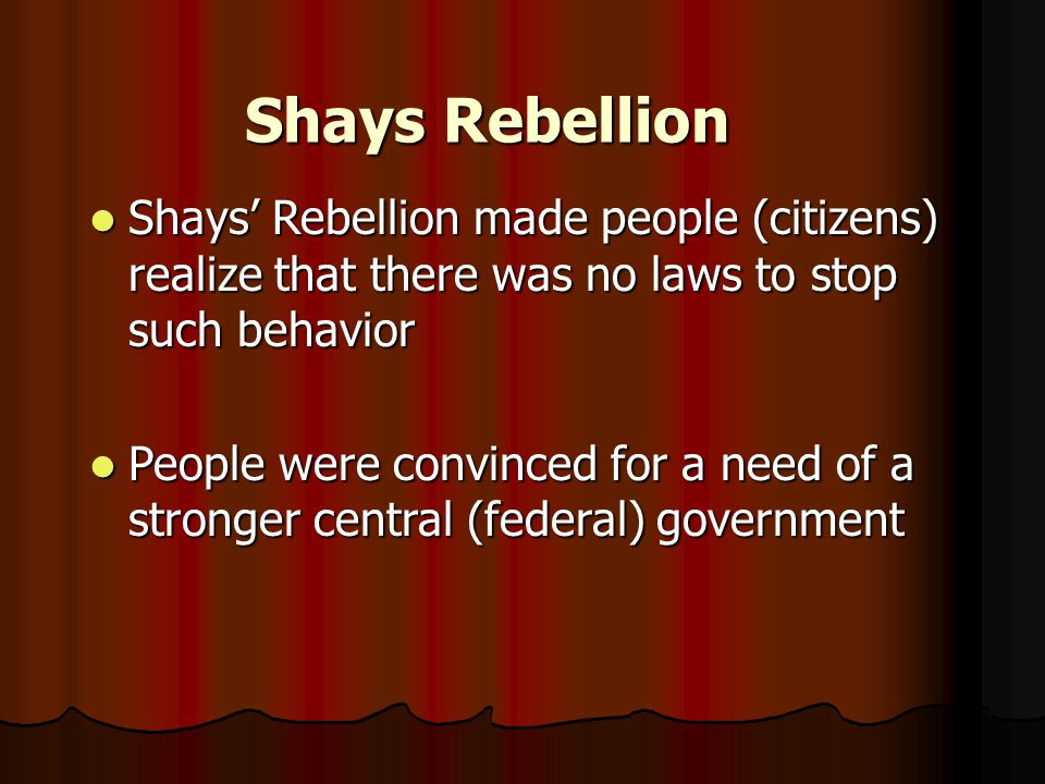 Shays Rebellion Shays' Rebellion made people (citizens) realize that there was no laws to stop such behavior Shays' Rebellion made people (citizens) realize that there was no laws to stop such behavior People were convinced for a need of a stronger central (federal) government People were convinced for a need of a stronger central (federal) government