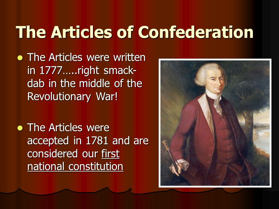 The Articles were written in 1777…..right smack- dab in the middle of the Revolutionary War.
