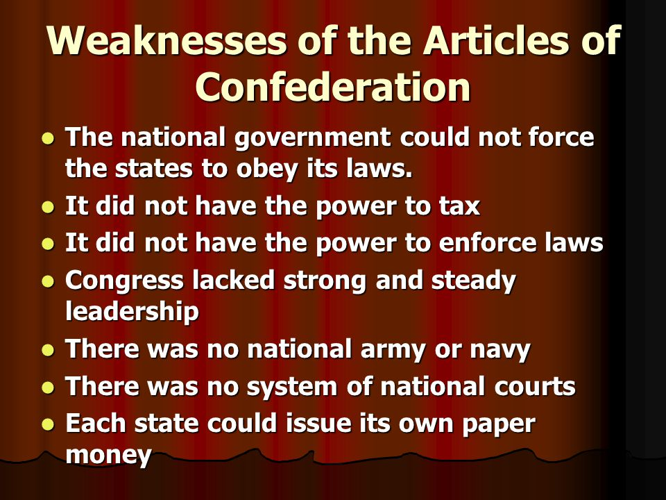 Weaknesses of the Articles of Confederation The national government could not force the states to obey its laws.