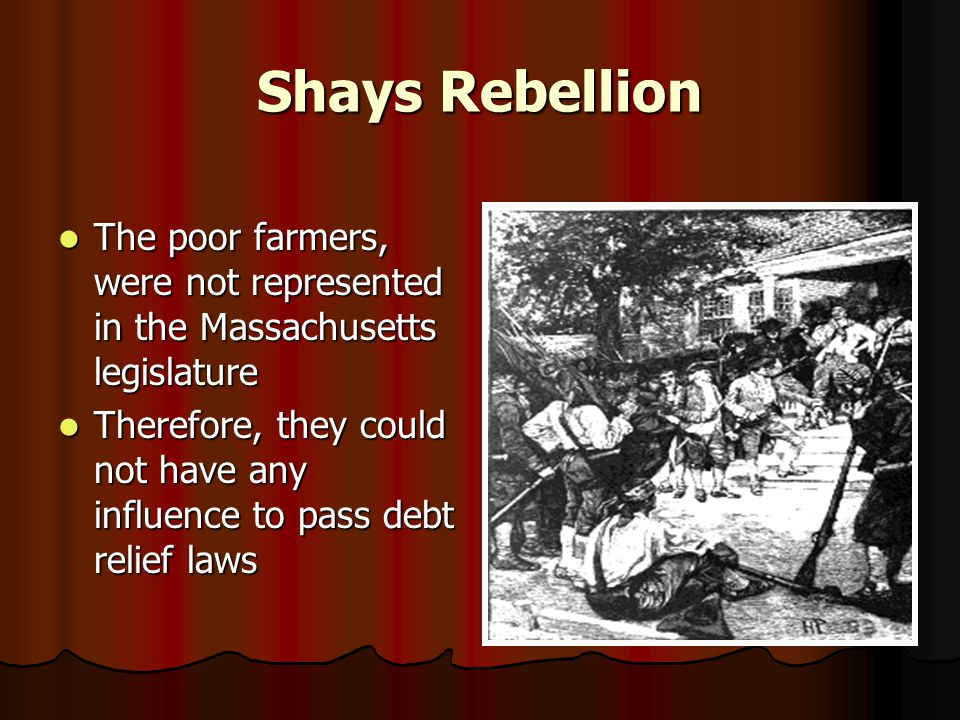 Shays Rebellion The poor farmers, were not represented in the Massachusetts legislature The poor farmers, were not represented in the Massachusetts legislature Therefore, they could not have any influence to pass debt relief laws Therefore, they could not have any influence to pass debt relief laws