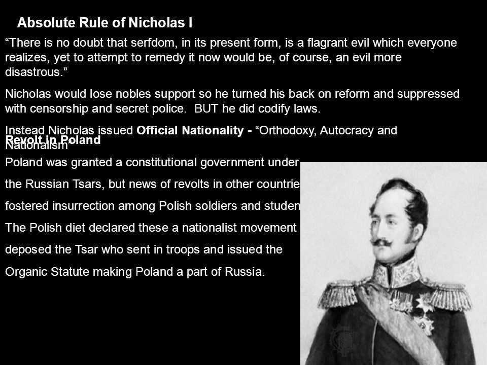 Absolute Rule of Nicholas I There is no doubt that serfdom, in its present form, is a flagrant evil which everyone realizes, yet to attempt to remedy it now would be, of course, an evil more disastrous. Nicholas would lose nobles support so he turned his back on reform and suppressed with censorship and secret police.