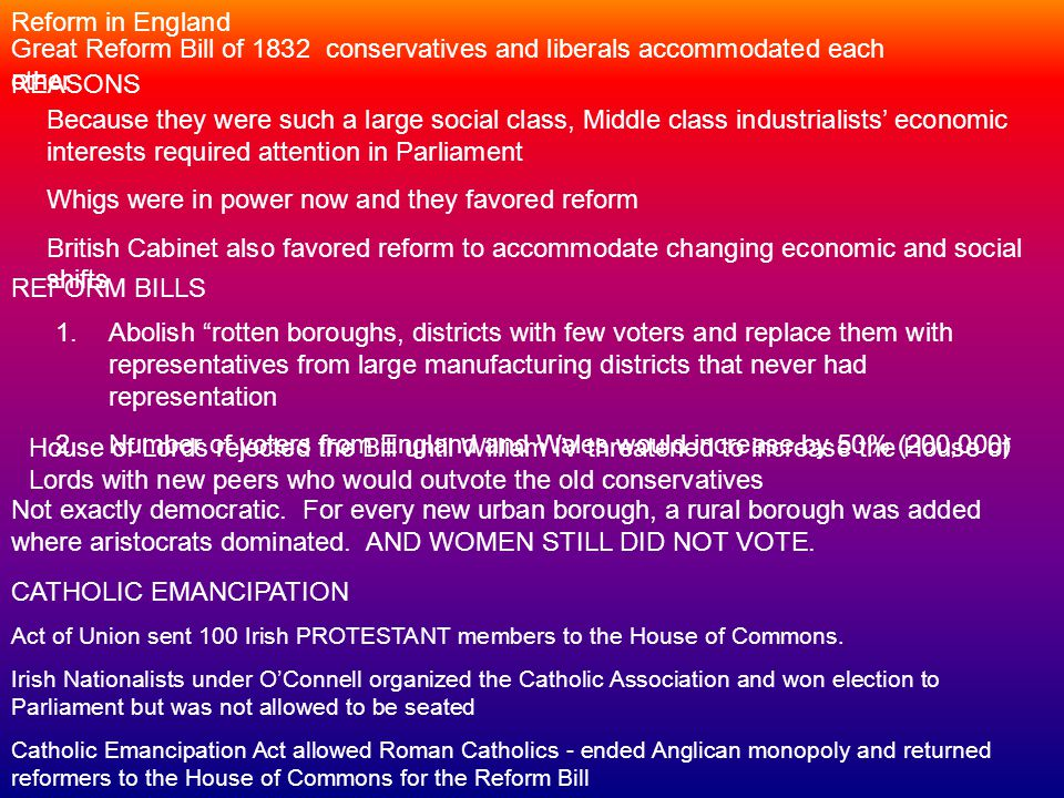 Reform in England Great Reform Bill of 1832 conservatives and liberals accommodated each other Because they were such a large social class, Middle class industrialists' economic interests required attention in Parliament Whigs were in power now and they favored reform British Cabinet also favored reform to accommodate changing economic and social shifts REASONS REFORM BILLS 1.Abolish rotten boroughs, districts with few voters and replace them with representatives from large manufacturing districts that never had representation 2.Number of voters from England and Wales would increase by 50% (200,000) House of Lords rejected the Bill until William IV threatened to increase the House of Lords with new peers who would outvote the old conservatives Not exactly democratic.