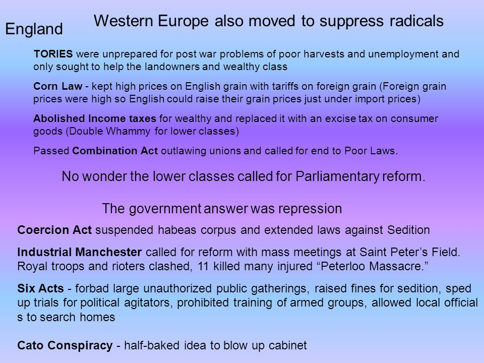 Western Europe also moved to suppress radicals England TORIES were unprepared for post war problems of poor harvests and unemployment and only sought to help the landowners and wealthy class Corn Law - kept high prices on English grain with tariffs on foreign grain (Foreign grain prices were high so English could raise their grain prices just under import prices) Abolished Income taxes for wealthy and replaced it with an excise tax on consumer goods (Double Whammy for lower classes) Passed Combination Act outlawing unions and called for end to Poor Laws.