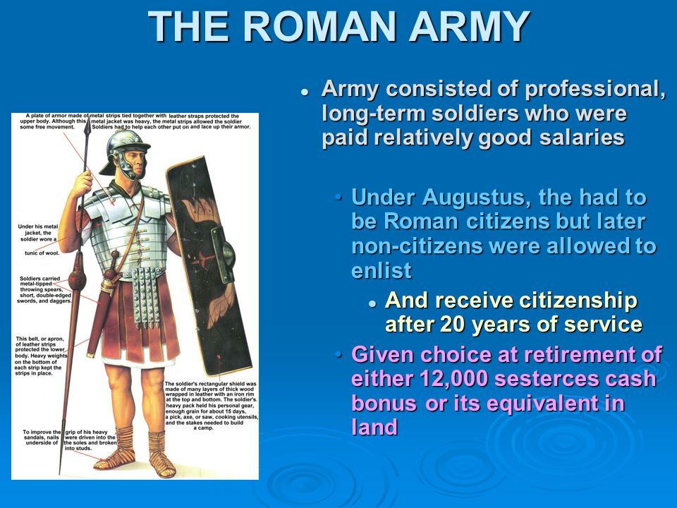 THE ROMAN ARMY Army consisted of professional, long-term soldiers who were paid relatively good salaries Under Augustus, the had to be Roman citizens but later non-citizens were allowed to enlist And receive citizenship after 20 years of service Given choice at retirement of either 12,000 sesterces cash bonus or its equivalent in land