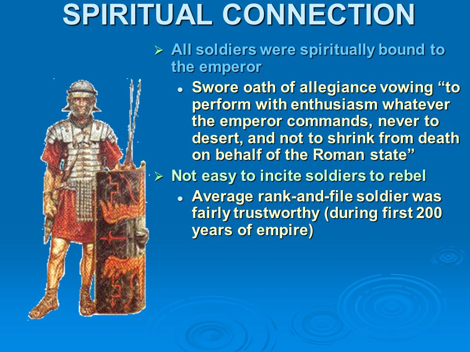 SPIRITUAL CONNECTION  All soldiers were spiritually bound to the emperor Swore oath of allegiance vowing to perform with enthusiasm whatever the emperor commands, never to desert, and not to shrink from death on behalf of the Roman state  Not easy to incite soldiers to rebel Average rank-and-file soldier was fairly trustworthy (during first 200 years of empire)