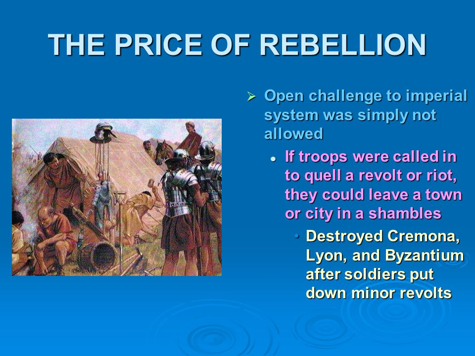 THE PRICE OF REBELLION  Open challenge to imperial system was simply not allowed If troops were called in to quell a revolt or riot, they could leave a town or city in a shambles Destroyed Cremona, Lyon, and Byzantium after soldiers put down minor revolts