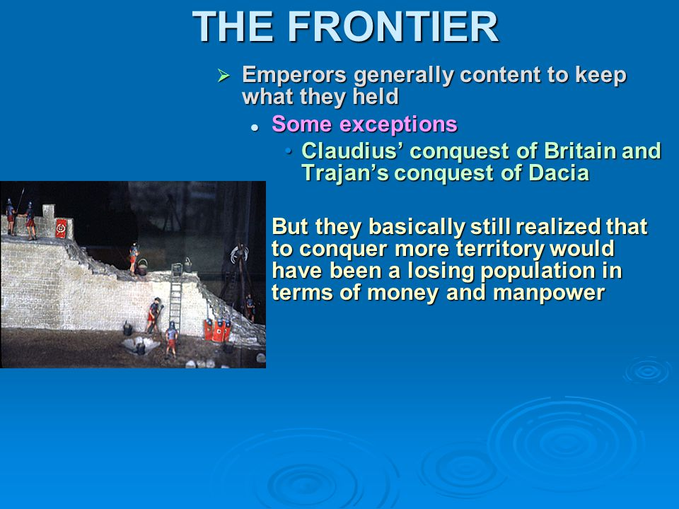 THE FRONTIER  Emperors generally content to keep what they held Some exceptions Claudius' conquest of Britain and Trajan's conquest of Dacia But they basically still realized that to conquer more territory would have been a losing population in terms of money and manpower